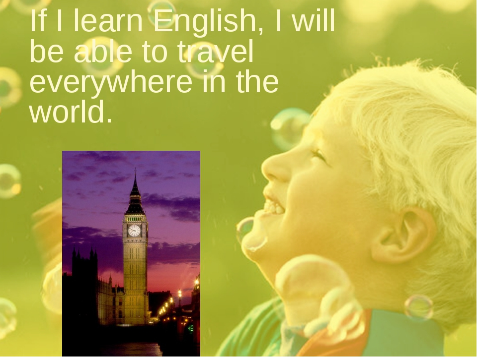 If I learn English, I will be able to travel everywhere in the world.