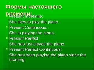 Формы настоящего времени: Present Indefinite: She likes to play the piano. Pr