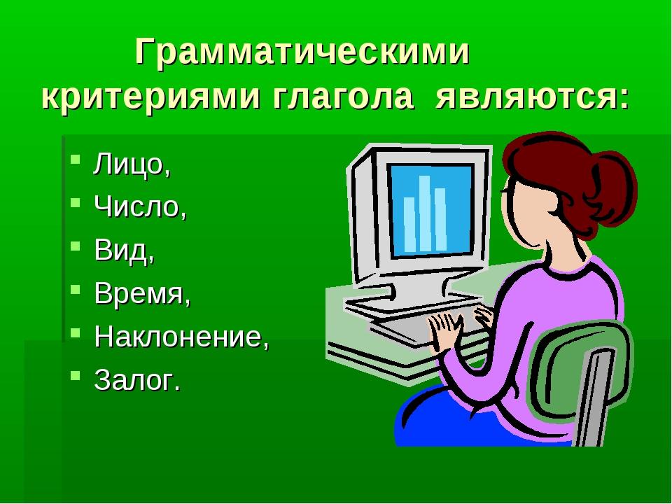 Грамматическими критериями глагола являются: Лицо, Число, Вид, Время, Наклон...