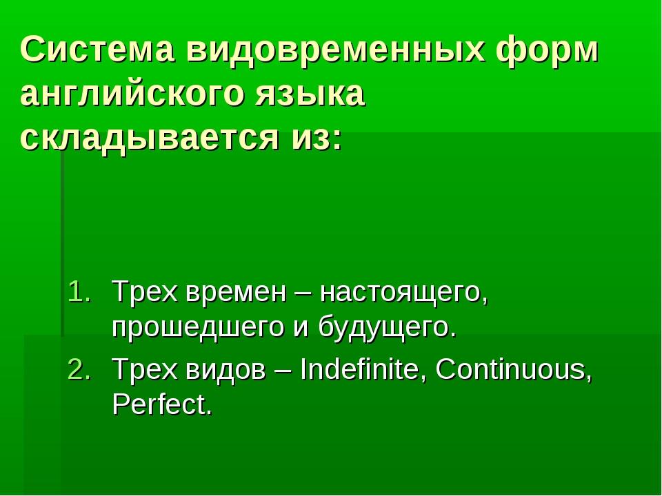 Система видовременных форм английского языка складывается из: Трех времен – н...
