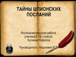 ТАЙНЫ ШПИОНСКИХ ПОСЛАНИЙ Исследовательская работа ученика 2 «Б» класса Кулиев