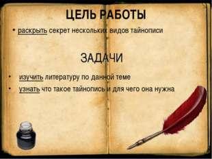 ЦЕЛЬ РАБОТЫ раскрыть секрет нескольких видов тайнописи ЗАДАЧИ изучить литерат
