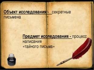 Объект исследования - секретные письмена Предмет исследования - процесс напис