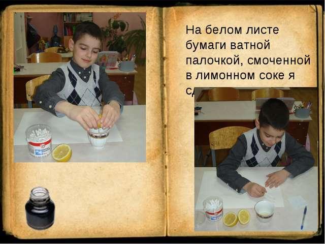 На белом листе бумаги ватной палочкой, смоченной в лимонном соке я сделал на...