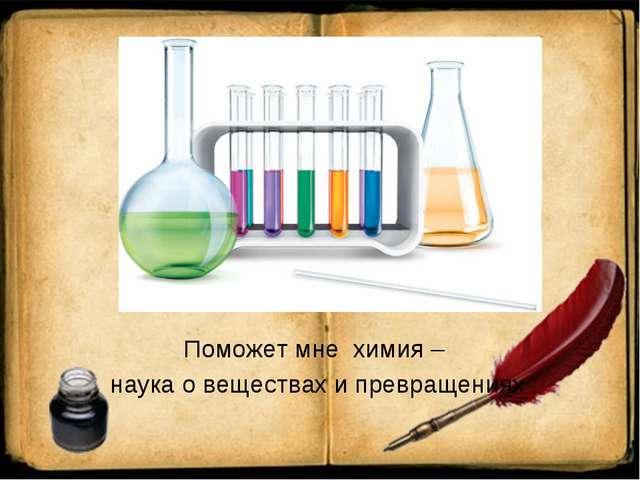 Поможет мне химия – наука о веществах и превращениях