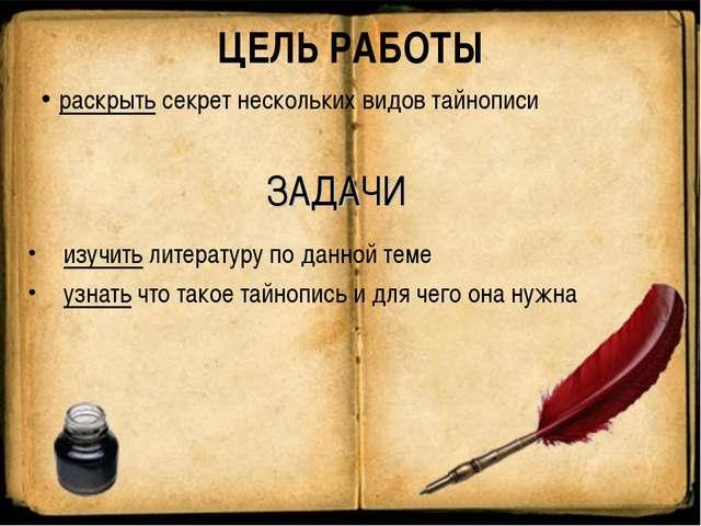 ЦЕЛЬ РАБОТЫ раскрыть секрет нескольких видов тайнописи ЗАДАЧИ изучить литерат...