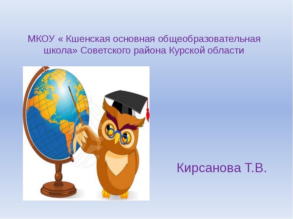 МКОУ « Кшенская основная общеобразовательная школа» Советского района Курско...