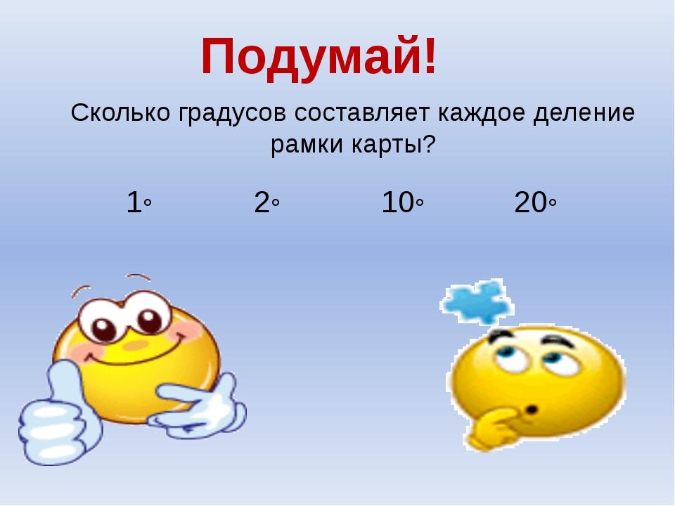 Сколько градусов составляет каждое деление рамки карты? Подумай! 20◦ 2◦ 1◦ 10◦