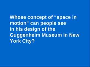 "Whose concept of ""space in motion"" can people see in his design of the Guggen"