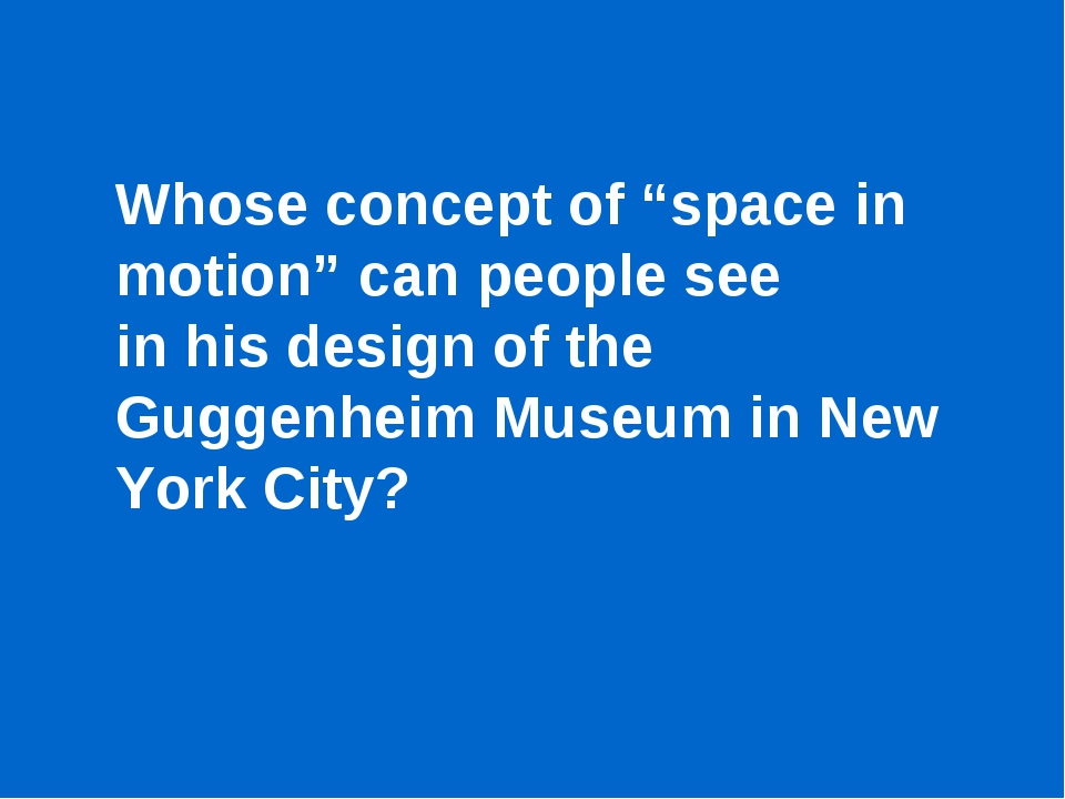 "Whose concept of ""space in motion"" can people see in his design of the Guggen..."