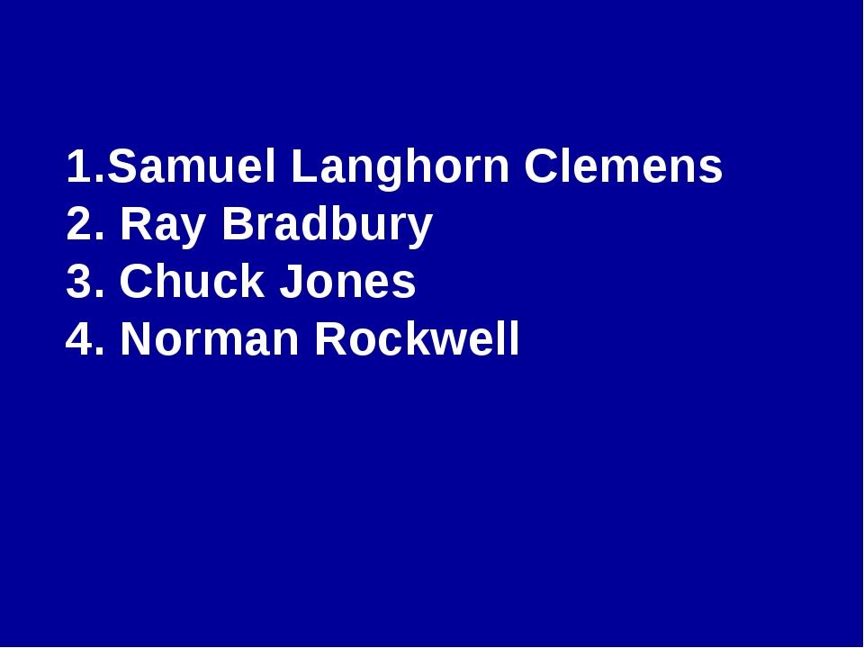 Samuel Langhorn Clemens 2. Ray Bradbury 3. Chuck Jones 4. Norman Rockwell