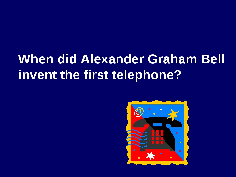 When did Alexander Graham Bell invent the first telephone?