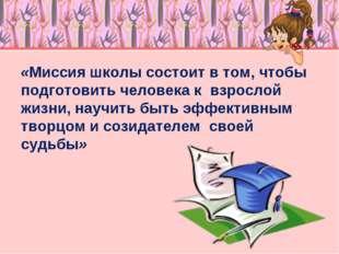 «Миссия школы состоит в том, чтобы подготовить человека к взрослой жизни, нау