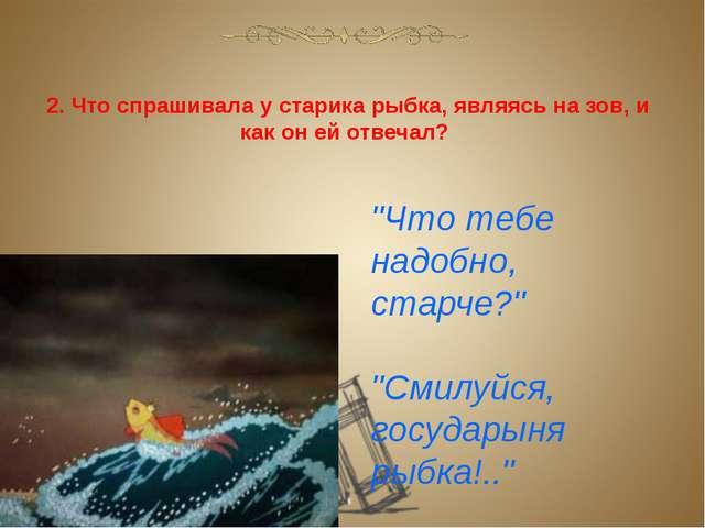 """2. Что спрашивала у старика рыбка, являясь на зов, и как он ей отвечал? """"Что..."""