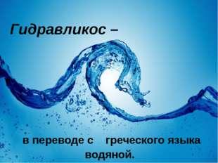 Гидравликос – в переводе с греческого языка водяной.