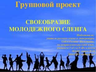 Групповой проект СВОЕОБРАЗИЕ МОЛОДЕЖНОГО СЛЕНГА Подготовили: учитель русского