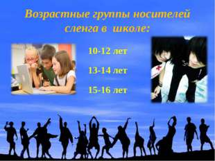 Возрастные группы носителей сленга в школе: 10-12 лет 13-14 лет 15-16 лет