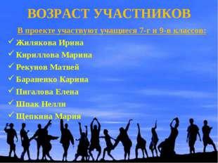 ВОЗРАСТ УЧАСТНИКОВ В проекте участвуют учащиеся 7-г и 9-в классов: Жилякова И