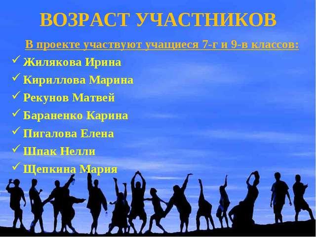 ВОЗРАСТ УЧАСТНИКОВ В проекте участвуют учащиеся 7-г и 9-в классов: Жилякова И...