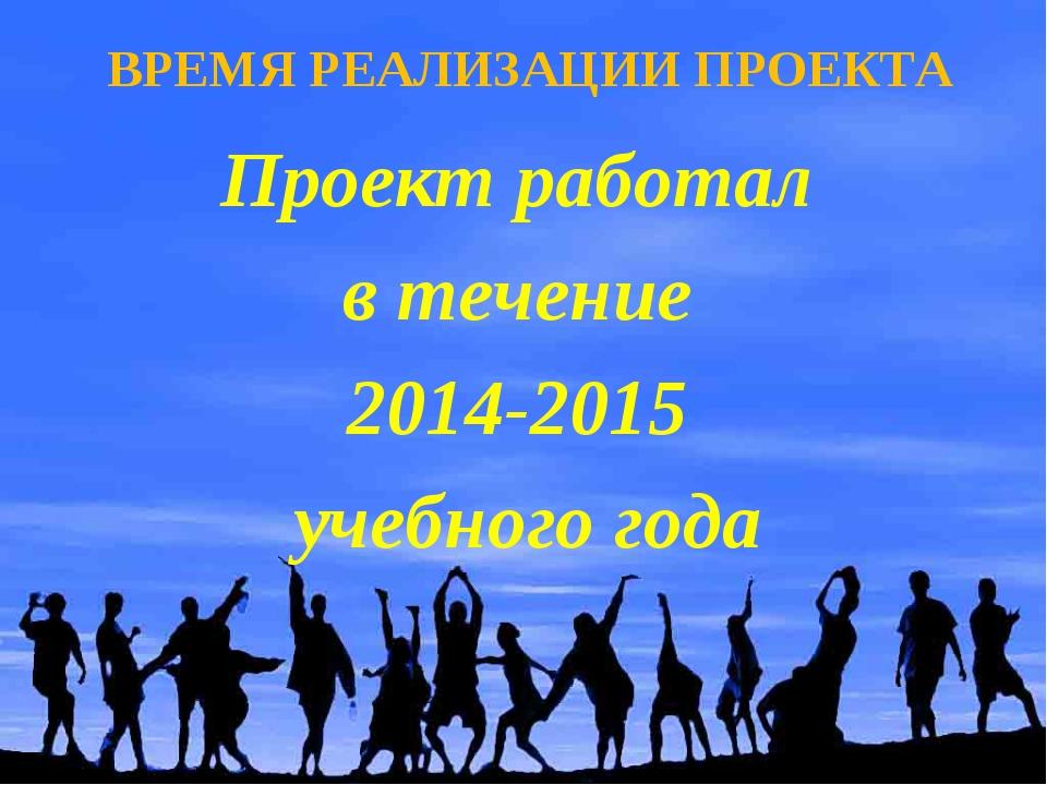 ВРЕМЯ РЕАЛИЗАЦИИ ПРОЕКТА Проект работал в течение 2014-2015 учебного года