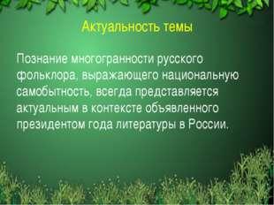 Актуальность темы Познание многогранности русского фольклора, выражающего нац