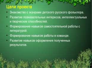 Цели проекта Знакомство с жанрами детского русского фольклора. Развитие позн