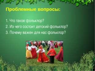 Проблемные вопросы: 1. Что такое фольклор? 2. Из чего состоит детский фолькл