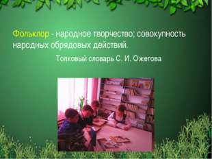 Фольклор - народное творчество; совокупность народных обрядовых действий. Т