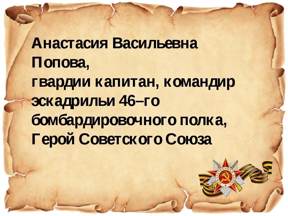 Анастасия Васильевна Попова, гвардии капитан, командир эскадрильи 46–го бомба...