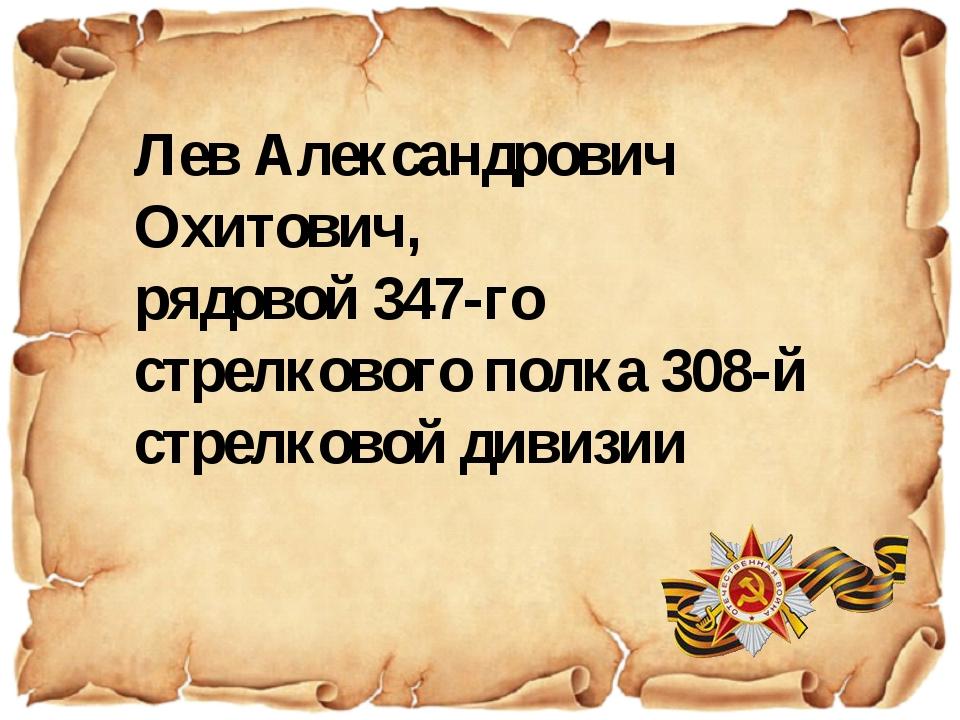 Лев Александрович Охитович, рядовой 347-го стрелкового полка 308-й стрелковой...