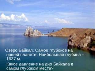 Озеро Байкал. Самое глубокое на нашей планете. Наибольшая глубина – 1637 м.