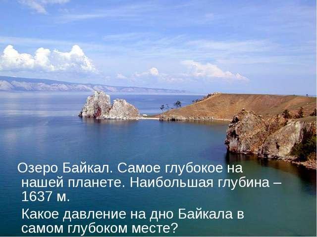 Озеро Байкал. Самое глубокое на нашей планете. Наибольшая глубина – 1637 м....