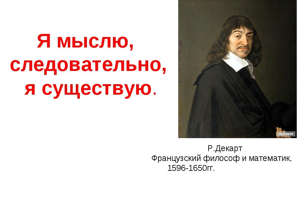 Я мыслю, следовательно, я существую. Р.Декарт Французский философ и математи...