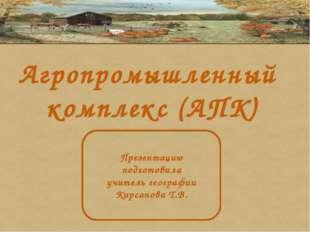 Агропромышленный комплекс (АПК) Презентацию подготовила учитель географии Кир