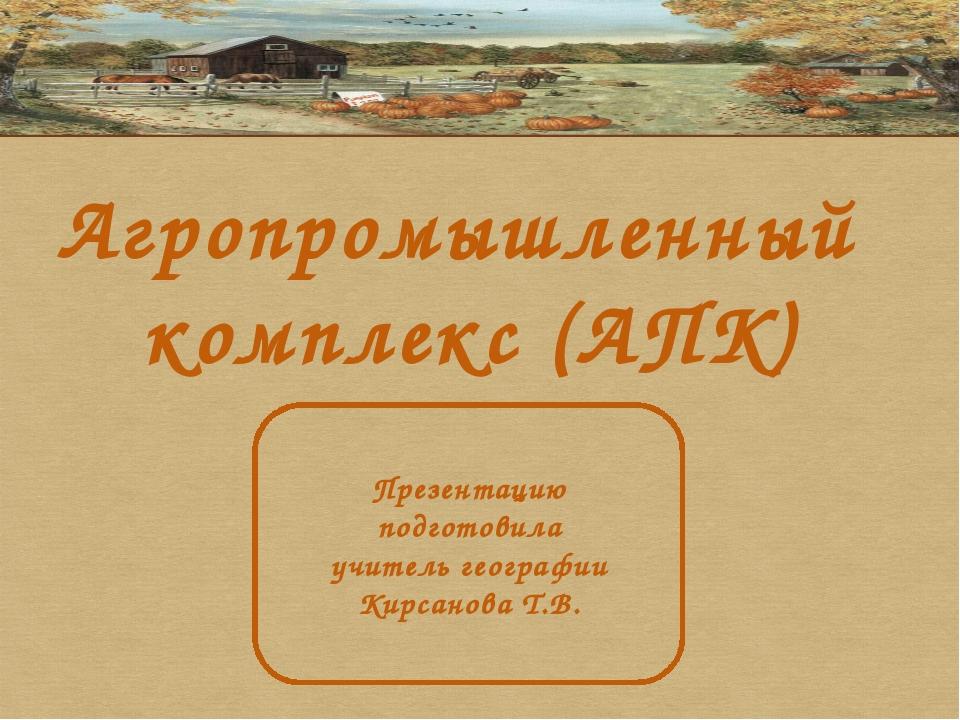 Агропромышленный комплекс (АПК) Презентацию подготовила учитель географии Кир...