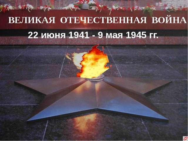 ВЕЛИКАЯ ОТЕЧЕСТВЕННАЯ ВОЙНА 22 июня 1941 - 9 мая 1945 гг.