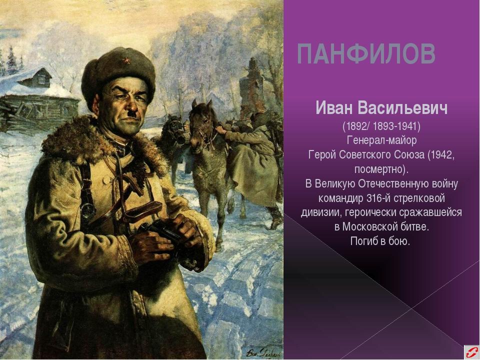 ПАНФИЛОВ Иван Васильевич (1892/ 1893-1941) Генерал-майор Герой Советского Сою...