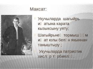 Максат: Укучыларда шагыйрь иҗатына карата кызыксыну уяту; Шагыйрьнең тормыш һ