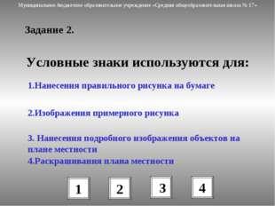 Задание 2. Условные знаки используются для: 1.Нанесения правильного рисунка н