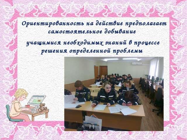 Ориентированность на действие предполагает самостоятельное добывание учащими...
