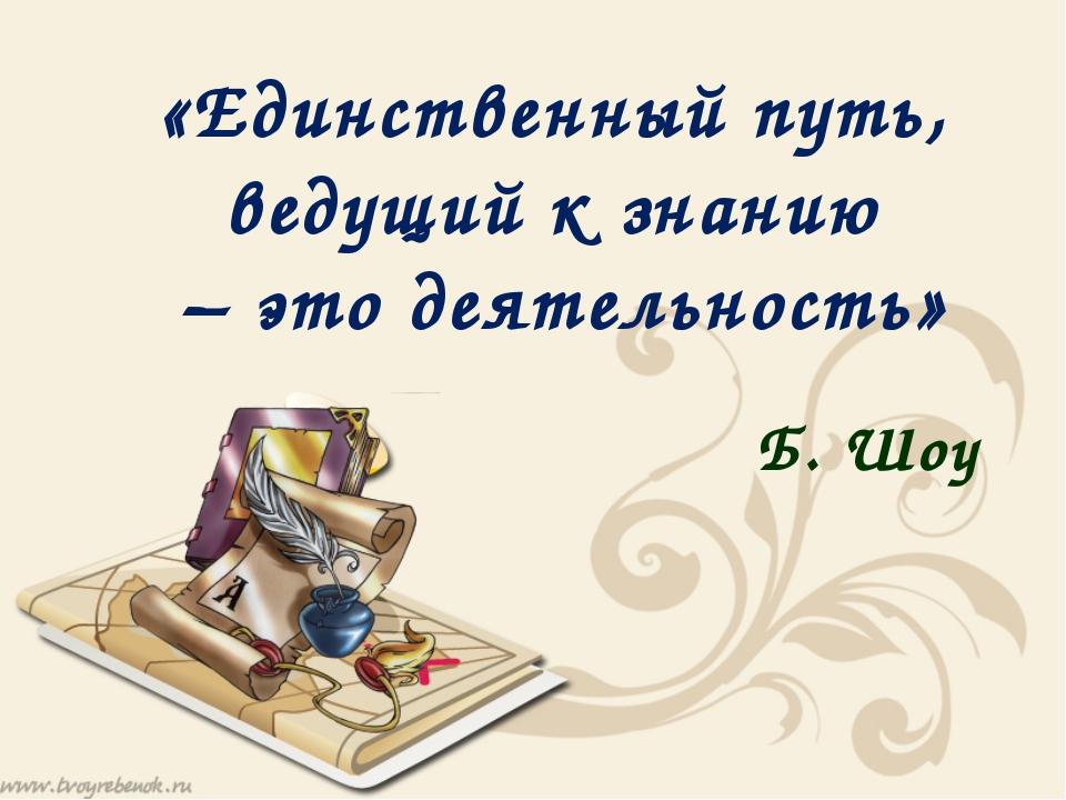 «Единственный путь, ведущий к знанию – это деятельность» Б. Шоу