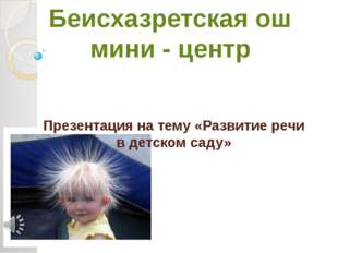Презентация на тему «Развитие речи в детском саду» Беисхазретская ош мини - ц