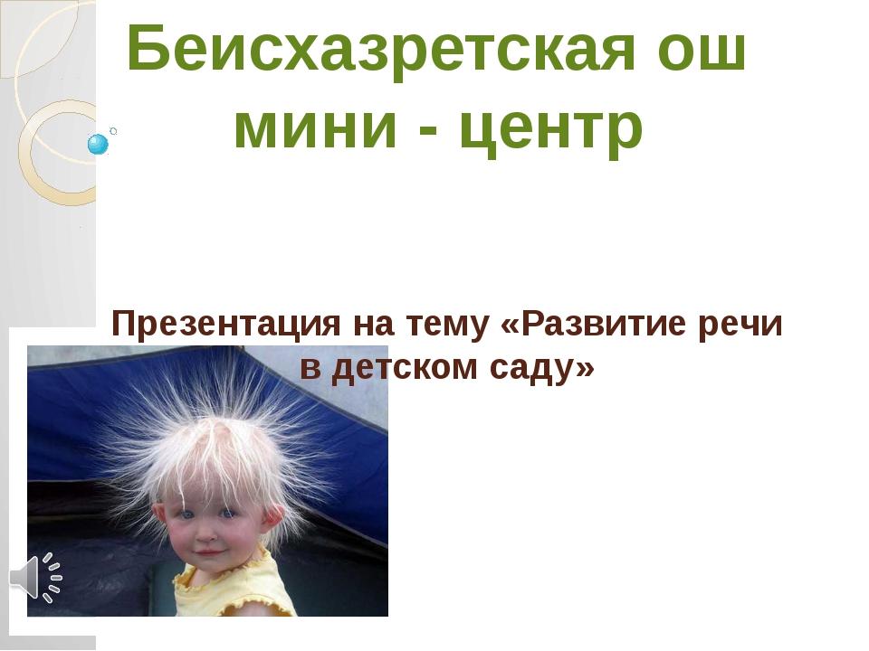 Презентация на тему «Развитие речи в детском саду» Беисхазретская ош мини - ц...