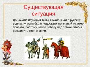 Существующая ситуация До начала изучения темы я мало знал о русских воинах, у