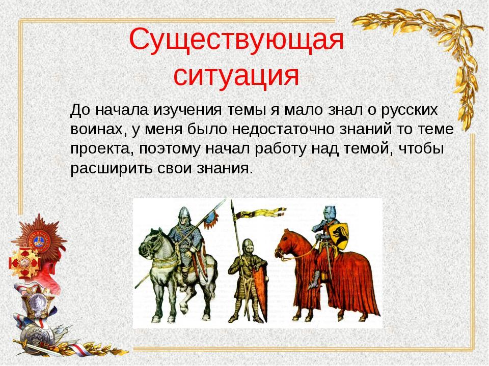 Существующая ситуация До начала изучения темы я мало знал о русских воинах, у...