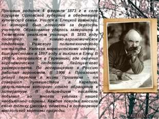 Пришвин родился 4 февраля 1873 г в селе Хрущеве Орловской губернии в обедневш