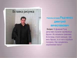 Учитель истории Радченко дмитрий вячеславович Вопрос: В Древней Руси деньгами