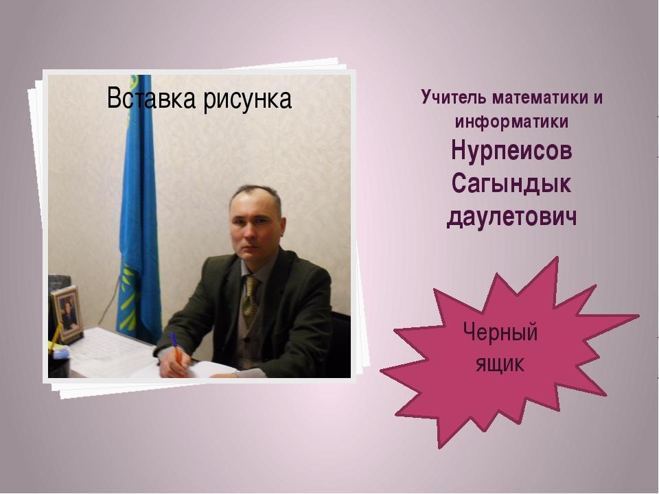 Учитель математики и информатики Нурпеисов Сагындык даулетович Черный ящик