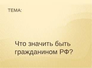 ТЕМА: Что значить быть гражданином РФ?