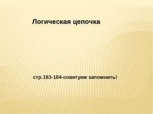 Логическая цепочка стр.183-184-советуем запомнить!